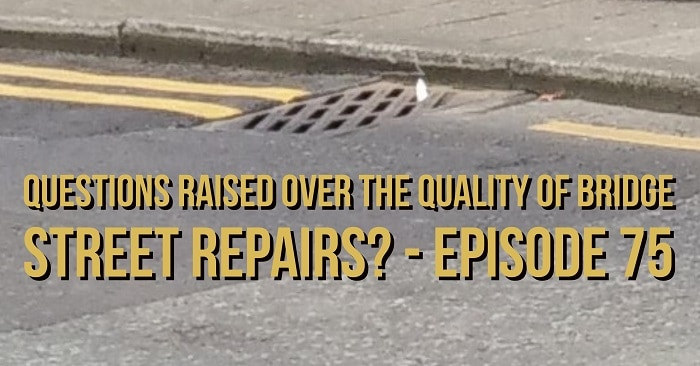 Questions raised over the quality of Bridge Street repairs? - Episode 75